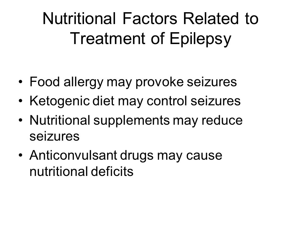 Nutritional Factors Related to Treatment of Epilepsy Food allergy may provoke seizures Ketogenic diet may control seizures Nutritional supplements may