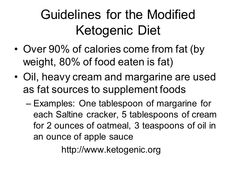 Guidelines for the Modified Ketogenic Diet Over 90% of calories come from fat (by weight, 80% of food eaten is fat) Oil, heavy cream and margarine are