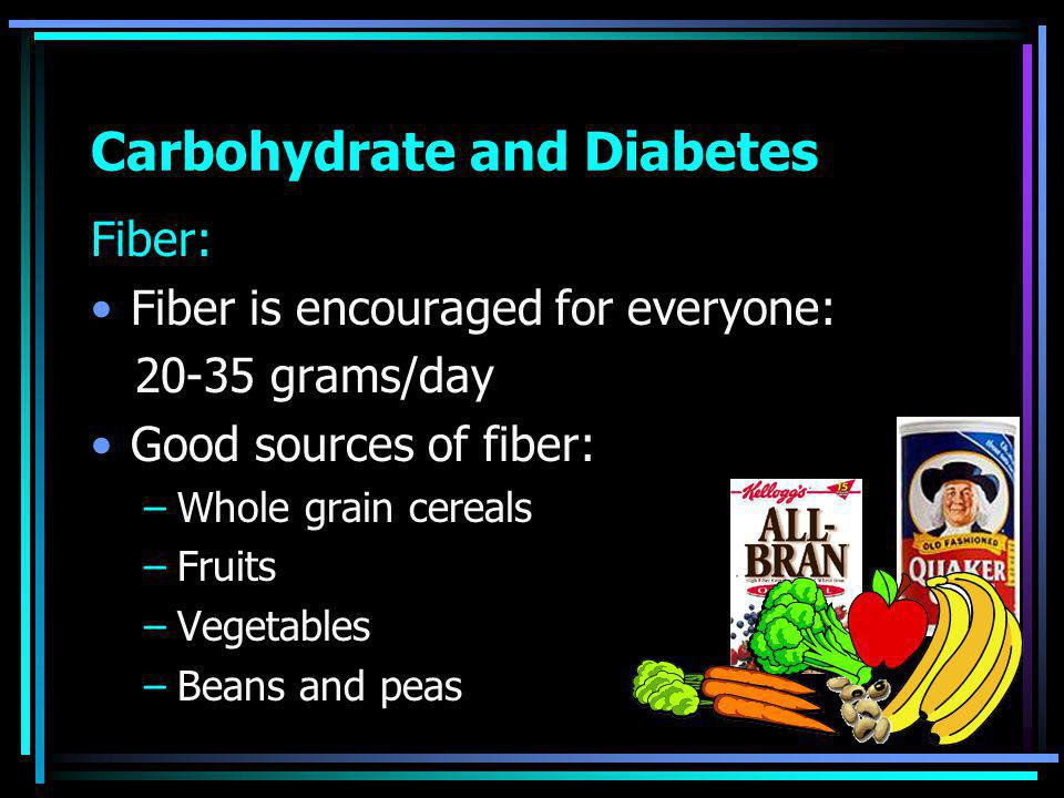 Carbohydrate and Diabetes Fiber: Fiber is encouraged for everyone: grams/day Good sources of fiber: –Whole grain cereals –Fruits –Vegetables –Beans and peas