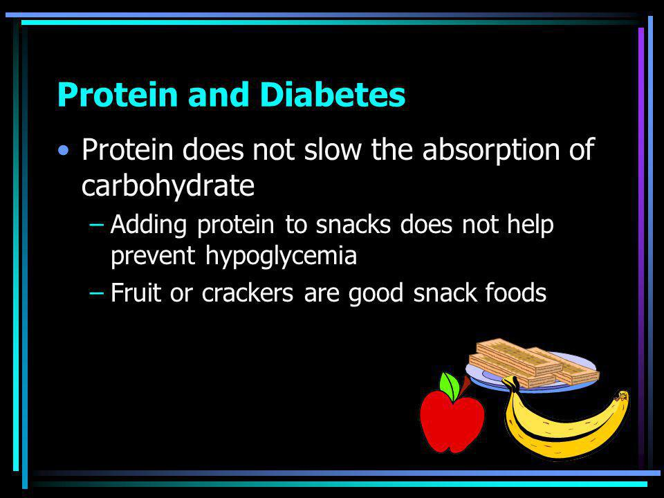 Protein and Diabetes Protein does not slow the absorption of carbohydrate –Adding protein to snacks does not help prevent hypoglycemia –Fruit or crackers are good snack foods
