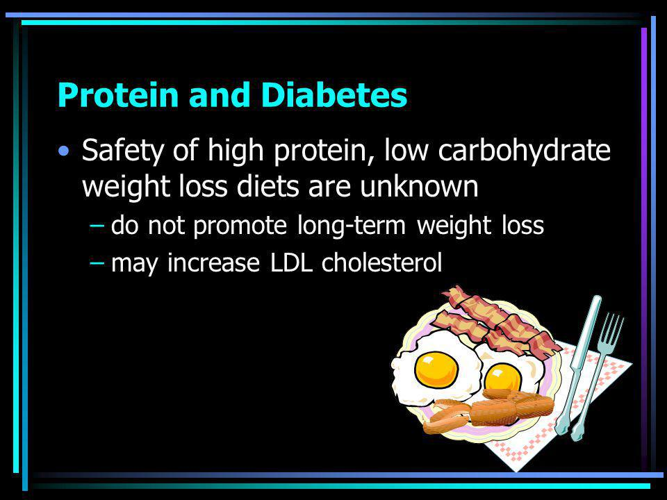 Protein and Diabetes Safety of high protein, low carbohydrate weight loss diets are unknown –do not promote long-term weight loss –may increase LDL cholesterol