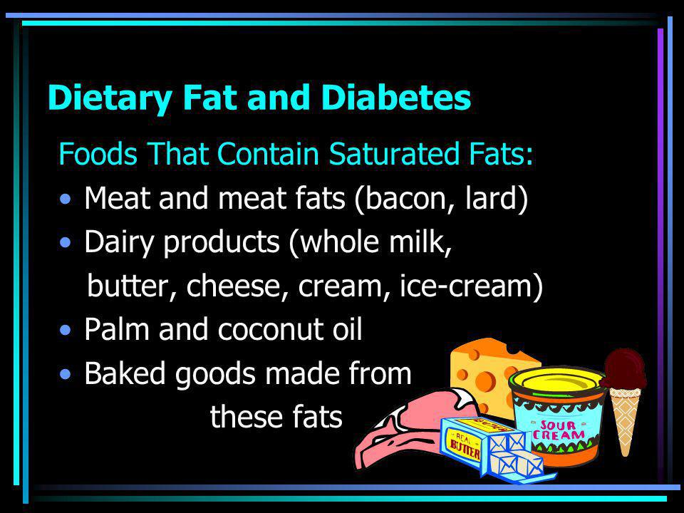 Dietary Fat and Diabetes Foods That Contain Saturated Fats: Meat and meat fats (bacon, lard) Dairy products (whole milk, butter, cheese, cream, ice-cream) Palm and coconut oil Baked goods made from these fats