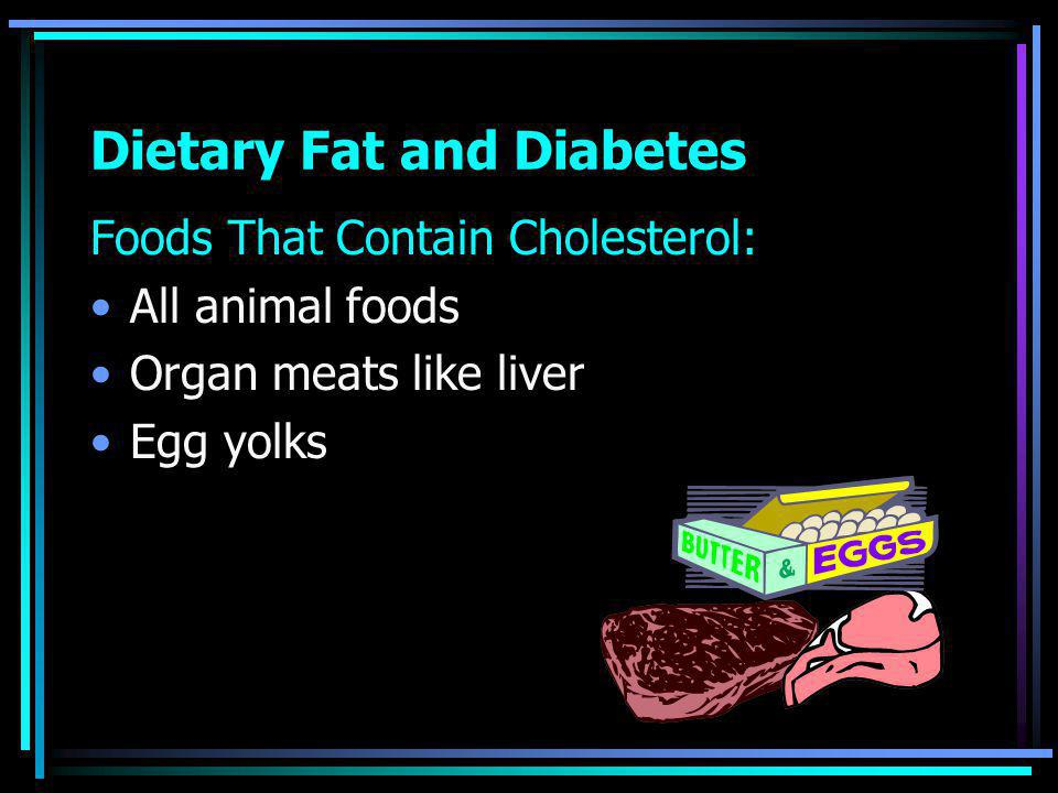 Dietary Fat and Diabetes Foods That Contain Cholesterol: All animal foods Organ meats like liver Egg yolks