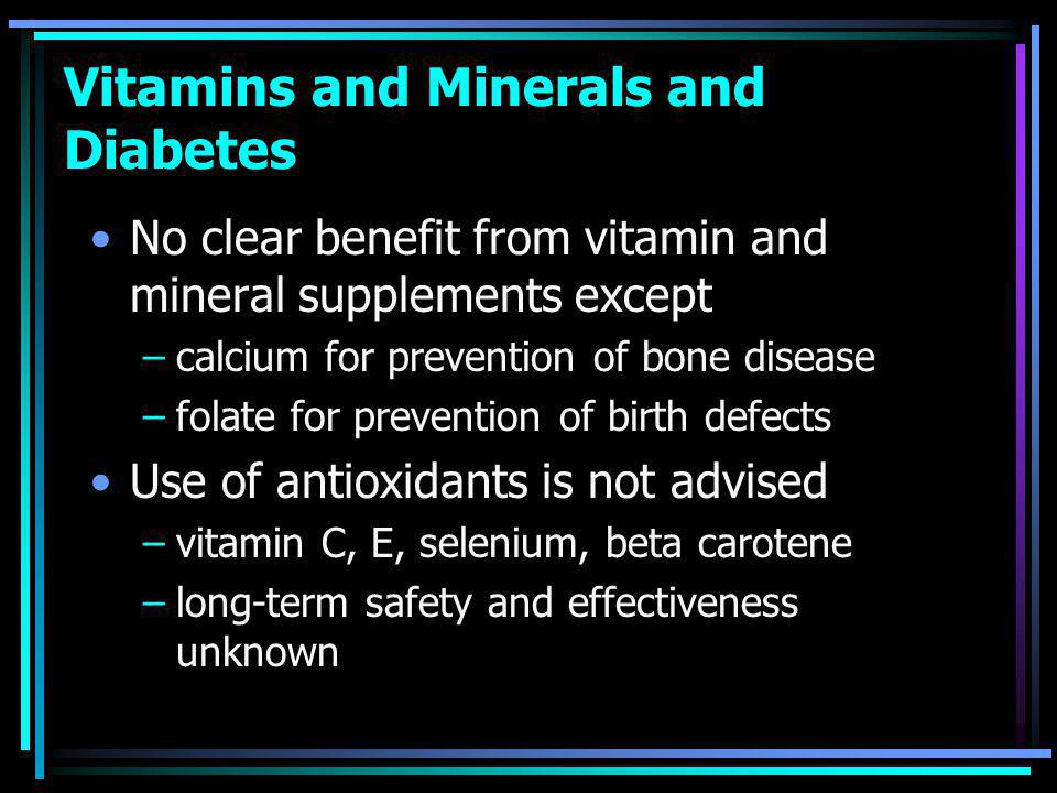 Vitamins and Minerals and Diabetes No clear benefit from vitamin and mineral supplements except –calcium for prevention of bone disease –folate for prevention of birth defects Use of antioxidants is not advised –vitamin C, E, selenium, beta carotene –long-term safety and effectiveness unknown
