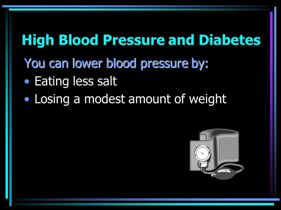 High Blood Pressure and Diabetes You can lower blood pressure by: Eating less salt Losing a modest amount of weight