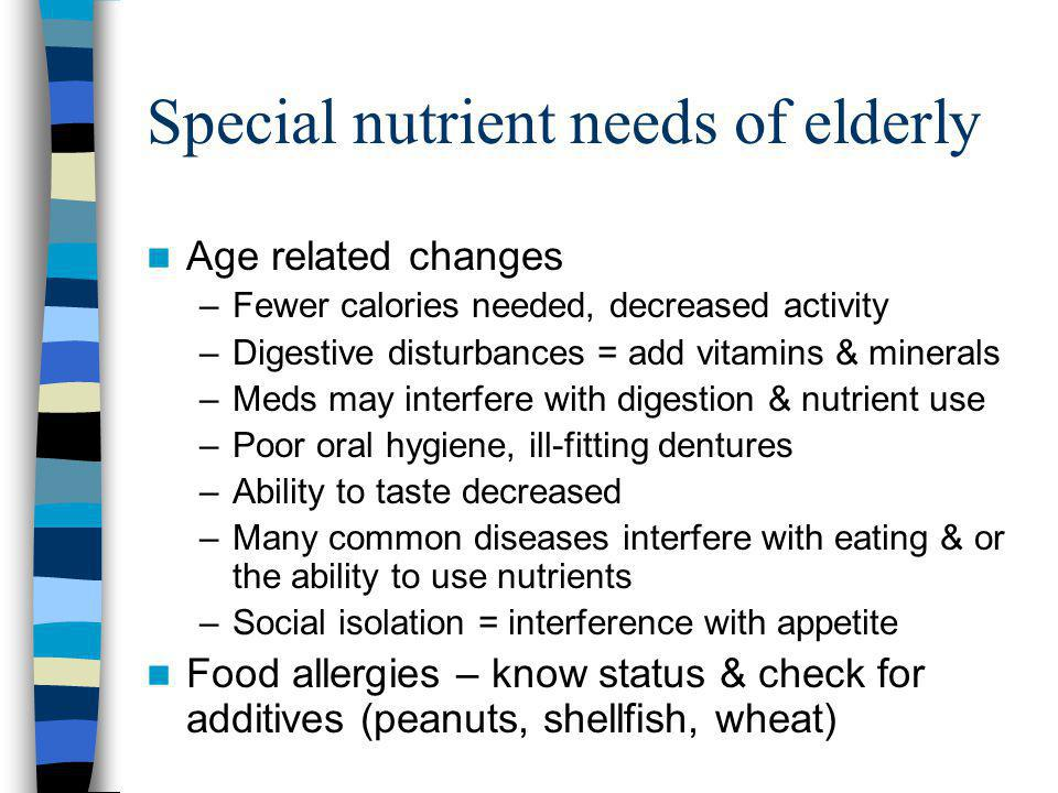 Special nutrient needs of elderly Age related changes –Fewer calories needed, decreased activity –Digestive disturbances = add vitamins & minerals –Meds may interfere with digestion & nutrient use –Poor oral hygiene, ill-fitting dentures –Ability to taste decreased –Many common diseases interfere with eating & or the ability to use nutrients –Social isolation = interference with appetite Food allergies – know status & check for additives (peanuts, shellfish, wheat)