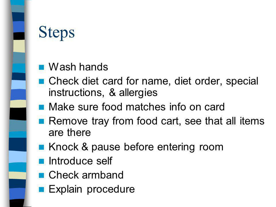 Steps Wash hands Check diet card for name, diet order, special instructions, & allergies Make sure food matches info on card Remove tray from food cart, see that all items are there Knock & pause before entering room Introduce self Check armband Explain procedure