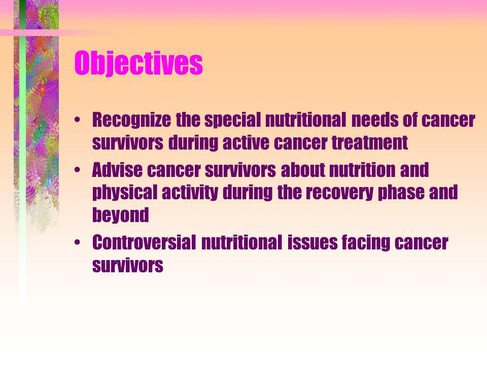 Specific Nutritional Issues for Cancer Survivors Food Safety Caloric Intake Body Weight Changes Dietary Fats Carbohydrates and Protein Fruits and Vegetables Physical Activity Alcohol Dietary Supplements Flaxseed Garlic Ginger Teas