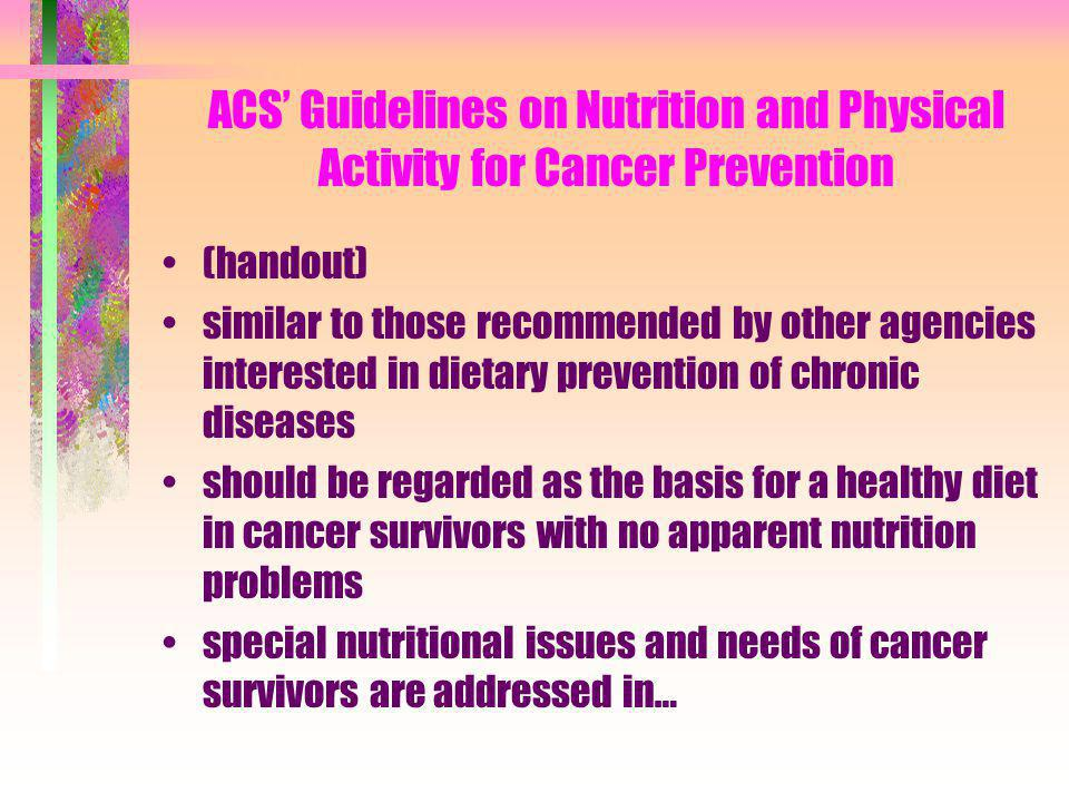 Nutrition and Physical Activity During and After Cancer Treatment: An American Cancer Society Guide to Informed Choices Published in CA Cancer Journal for Clinicians, Volume 53, Number 5, September/October 2003 Working group looked at a wide range of issues and choices about foods, physical activity, nutritional supplements and nutritional complementary and alternative therapies NOT a comprehensive review on the effects of nutrition & physical activity in cancer patients