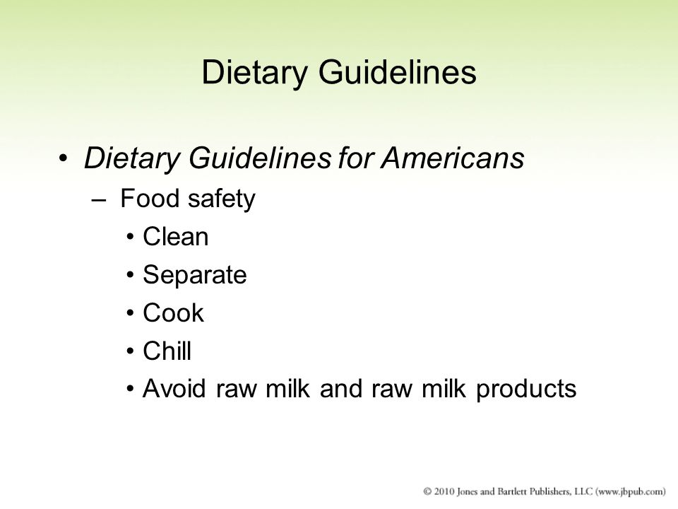 Dietary Guidelines Dietary Guidelines for Americans – Food safety Clean Separate Cook Chill Avoid raw milk and raw milk products