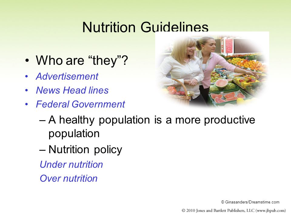 Nutrition Guidelines Who are they? Advertisement News Head lines Federal Government –A healthy population is a more productive population –Nutrition p
