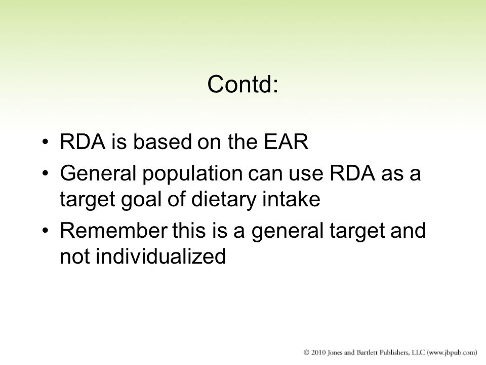 Contd: RDA is based on the EAR General population can use RDA as a target goal of dietary intake Remember this is a general target and not individuali