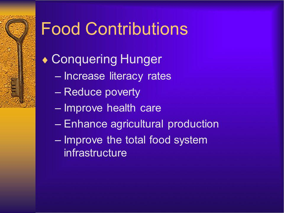 Food Contributions Conquering Hunger –Increase literacy rates –Reduce poverty –Improve health care –Enhance agricultural production –Improve the total food system infrastructure