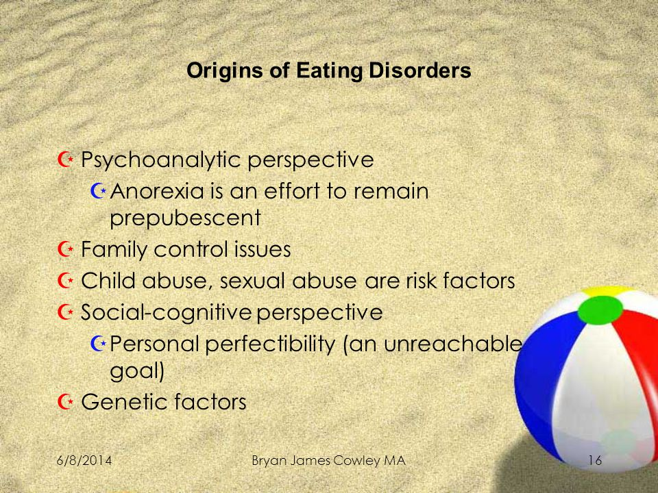 6/8/2014Bryan James Cowley MA16 ZPsychoanalytic perspective ZAnorexia is an effort to remain prepubescent ZFamily control issues ZChild abuse, sexual abuse are risk factors ZSocial-cognitive perspective ZPersonal perfectibility (an unreachable goal) ZGenetic factors Origins of Eating Disorders