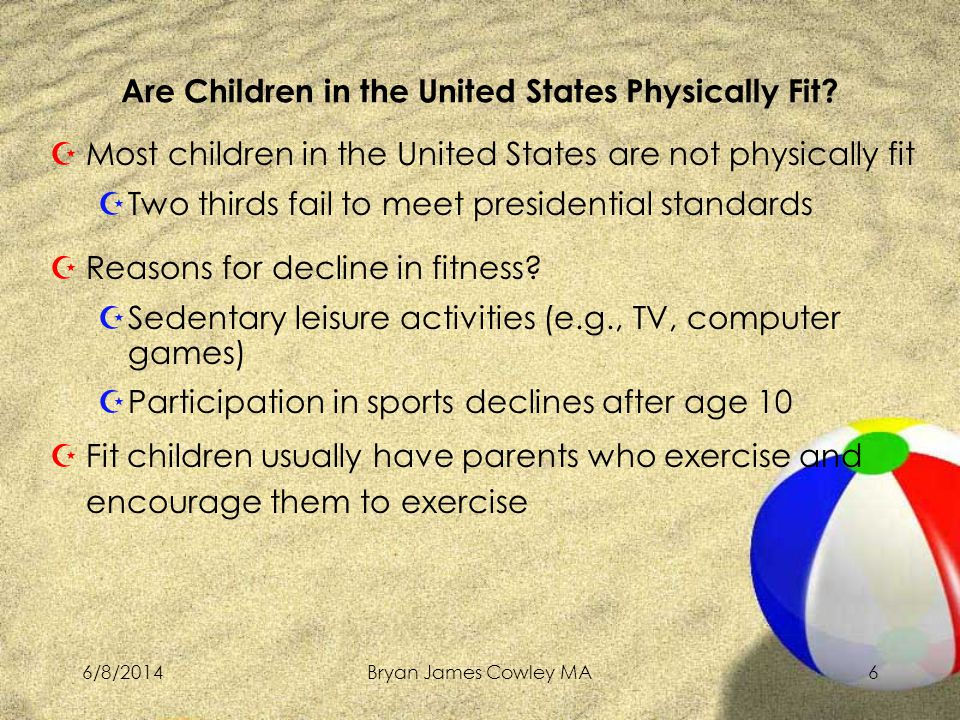 6/8/2014Bryan James Cowley MA6 ZMost children in the United States are not physically fit ZTwo thirds fail to meet presidential standards ZReasons for decline in fitness.