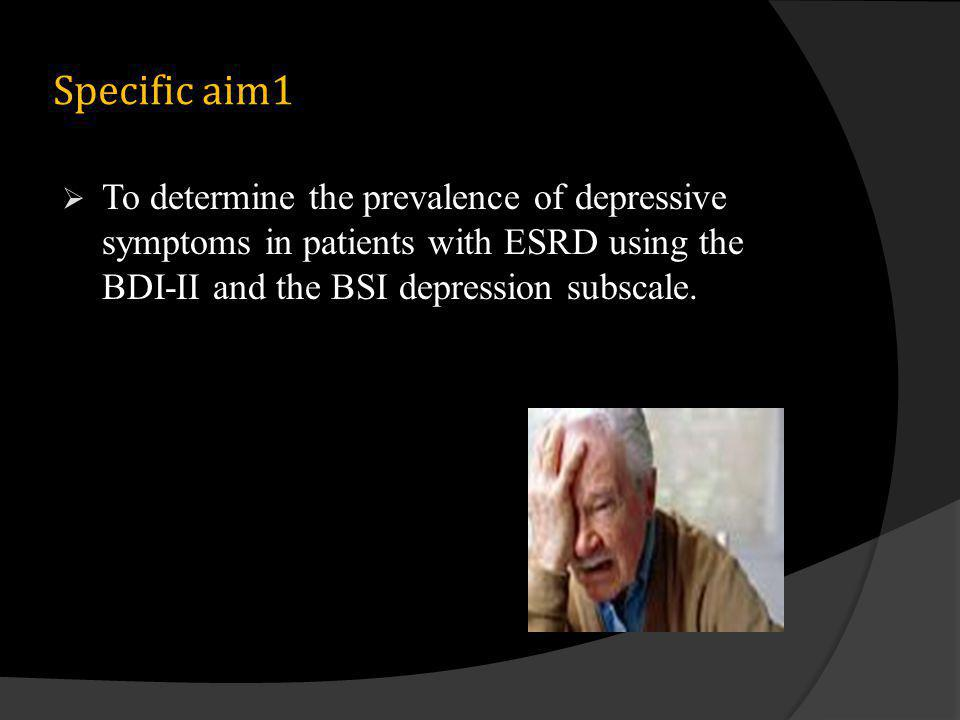Specific aim1 To determine the prevalence of depressive symptoms in patients with ESRD using the BDI-II and the BSI depression subscale.