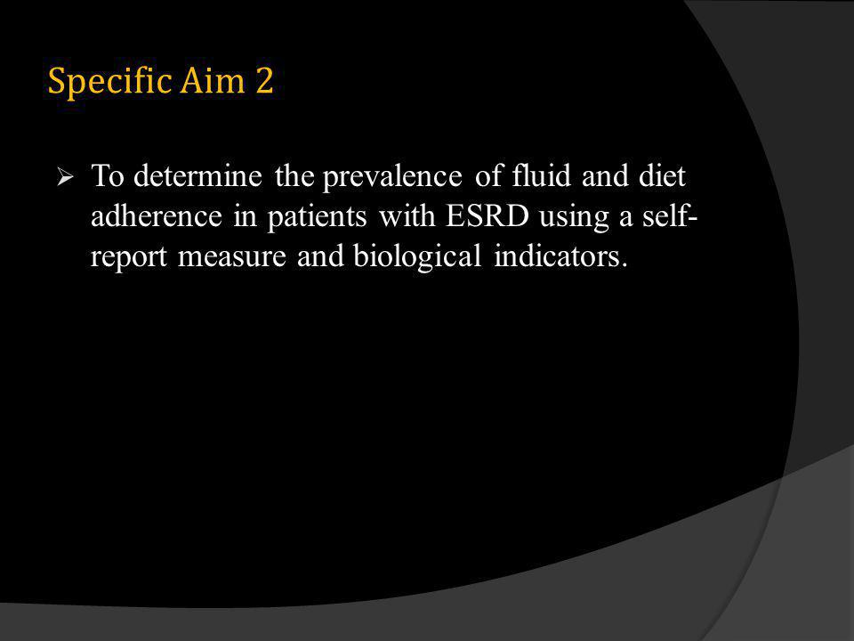 Specific Aim 2 To determine the prevalence of fluid and diet adherence in patients with ESRD using a self- report measure and biological indicators.
