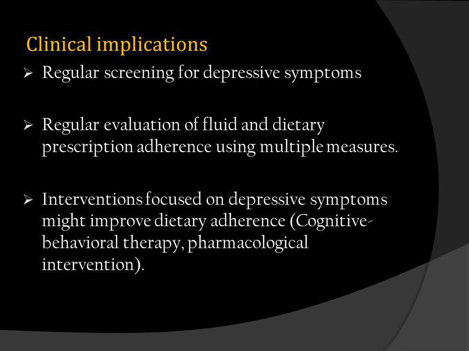 Clinical implications Regular screening for depressive symptoms Regular evaluation of fluid and dietary prescription adherence using multiple measures.