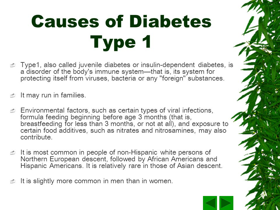 Causes of Diabetes Type 1 Type1, also called juvenile diabetes or insulin-dependent diabetes, is a disorder of the body s immune system that is, its system for protecting itself from viruses, bacteria or any foreign substances.