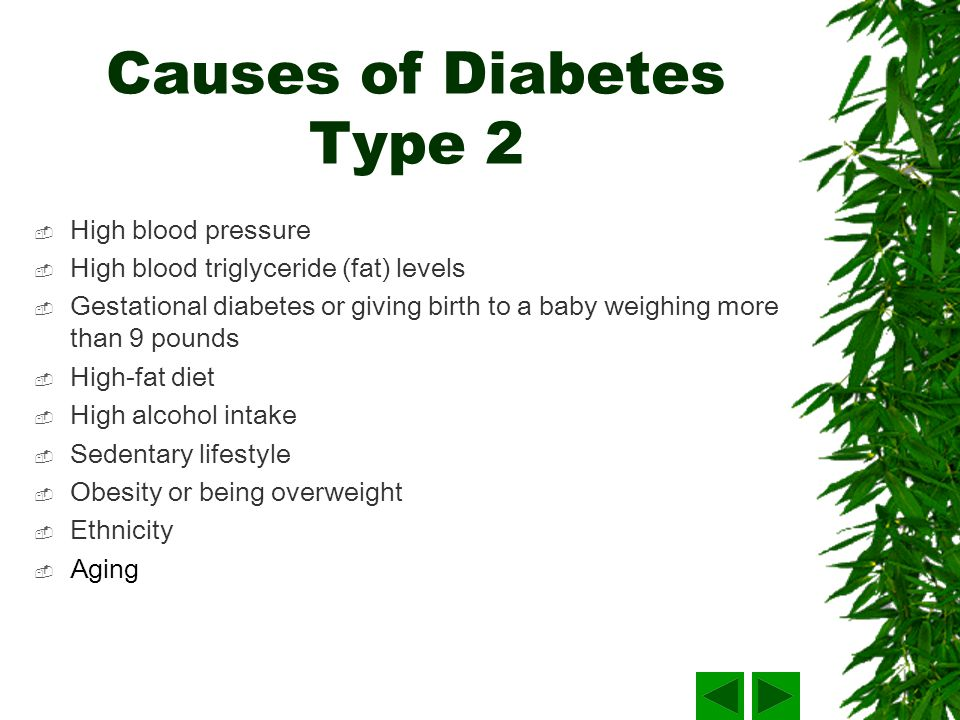 Causes of Diabetes Type 2 High blood pressure High blood triglyceride (fat) levels Gestational diabetes or giving birth to a baby weighing more than 9 pounds High-fat diet High alcohol intake Sedentary lifestyle Obesity or being overweight Ethnicity Aging