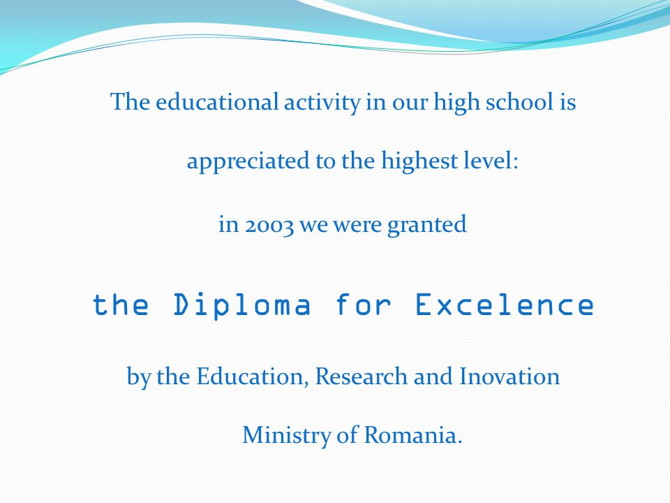 The educational activity in our high school is appreciated to the highest level: in 2003 we were granted the Diploma for Excelence by the Education, Research and Inovation Ministry of Romania.