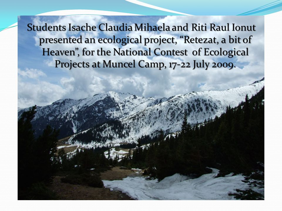 Students Isache Claudia Mihaela and Riti Raul Ionut presented an ecological project, Retezat, a bit of Heaven, for the National Contest of Ecological Projects at Muncel Camp, 17-22 July 2009.