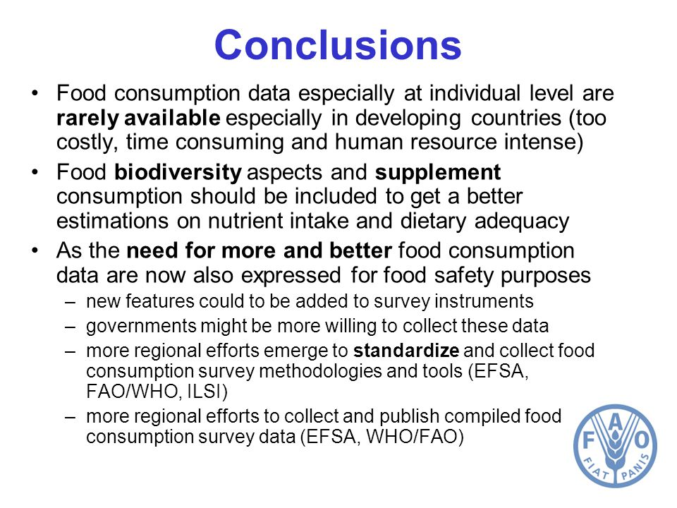 Conclusions Food consumption data especially at individual level are rarely available especially in developing countries (too costly, time consuming and human resource intense) Food biodiversity aspects and supplement consumption should be included to get a better estimations on nutrient intake and dietary adequacy As the need for more and better food consumption data are now also expressed for food safety purposes –new features could to be added to survey instruments –governments might be more willing to collect these data –more regional efforts emerge to standardize and collect food consumption survey methodologies and tools (EFSA, FAO/WHO, ILSI) –more regional efforts to collect and publish compiled food consumption survey data (EFSA, WHO/FAO)