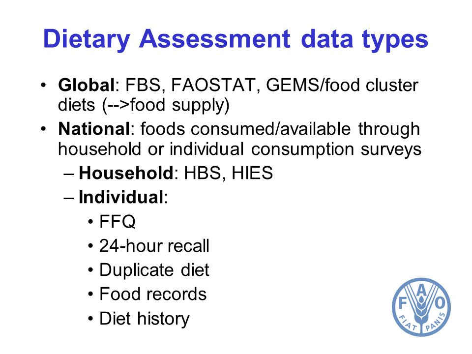 Dietary Assessment data types Global: FBS, FAOSTAT, GEMS/food cluster diets (-->food supply) National: foods consumed/available through household or individual consumption surveys –Household: HBS, HIES –Individual: FFQ 24-hour recall Duplicate diet Food records Diet history