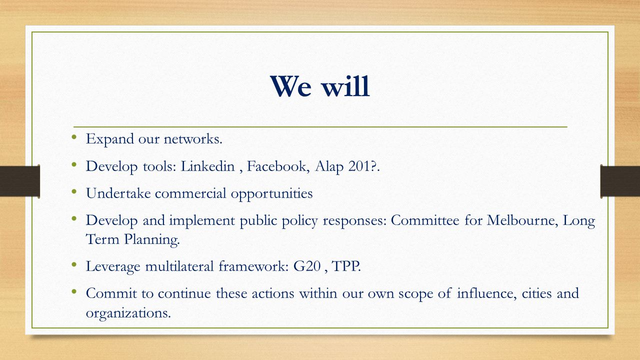 We will Expand our networks. Develop tools: Linkedin, Facebook, Alap 201?. Undertake commercial opportunities Develop and implement public policy resp