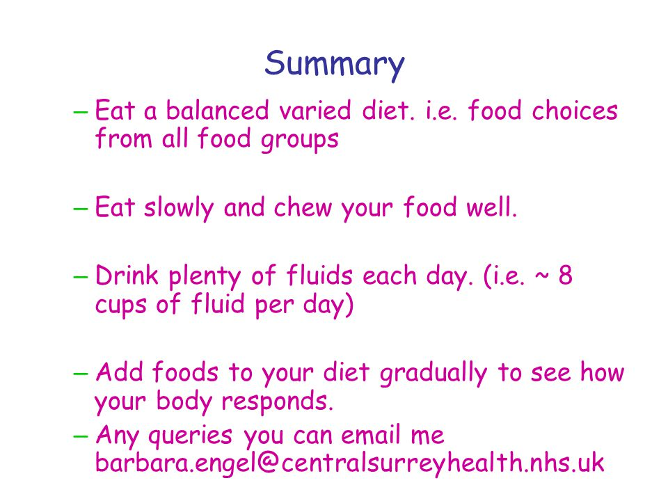 Summary – Eat a balanced varied diet. i.e. food choices from all food groups – Eat slowly and chew your food well. – Drink plenty of fluids each day.