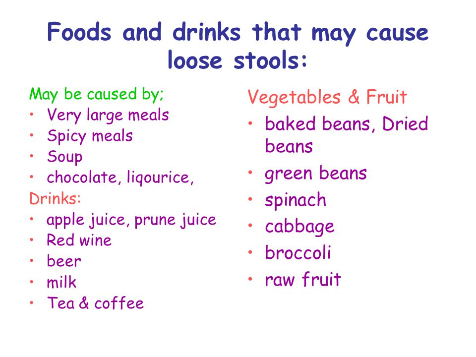Foods and drinks that may cause loose stools: May be caused by; Very large meals Spicy meals Soup chocolate, liqourice, Drinks: apple juice, prune juice Red wine beer milk Tea & coffee Vegetables & Fruit baked beans, Dried beans green beans spinach cabbage broccoli raw fruit
