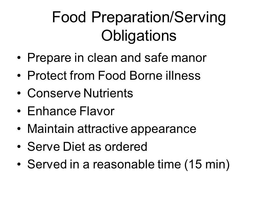 Food Preparation/Serving Obligations Prepare in clean and safe manor Protect from Food Borne illness Conserve Nutrients Enhance Flavor Maintain attractive appearance Serve Diet as ordered Served in a reasonable time (15 min)