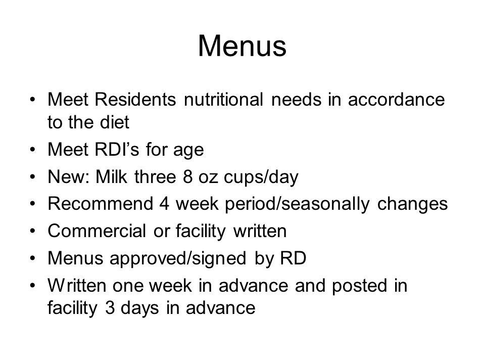 Menus Meet Residents nutritional needs in accordance to the diet Meet RDIs for age New: Milk three 8 oz cups/day Recommend 4 week period/seasonally changes Commercial or facility written Menus approved/signed by RD Written one week in advance and posted in facility 3 days in advance