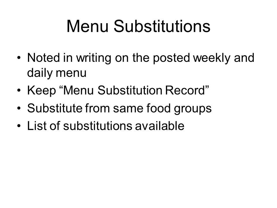 Menu Substitutions Noted in writing on the posted weekly and daily menu Keep Menu Substitution Record Substitute from same food groups List of substitutions available