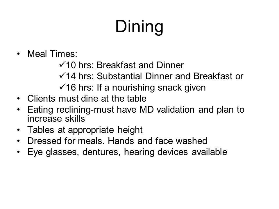 Dining Meal Times: 10 hrs: Breakfast and Dinner 14 hrs: Substantial Dinner and Breakfast or 16 hrs: If a nourishing snack given Clients must dine at the table Eating reclining-must have MD validation and plan to increase skills Tables at appropriate height Dressed for meals.