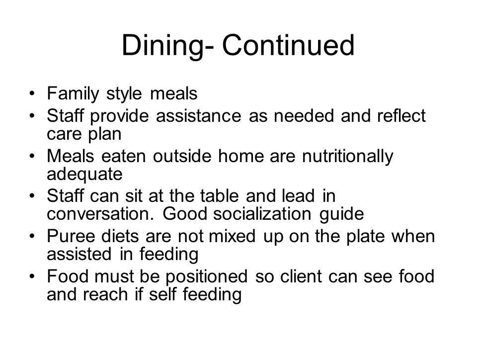 Dining- Continued Family style meals Staff provide assistance as needed and reflect care plan Meals eaten outside home are nutritionally adequate Staff can sit at the table and lead in conversation.