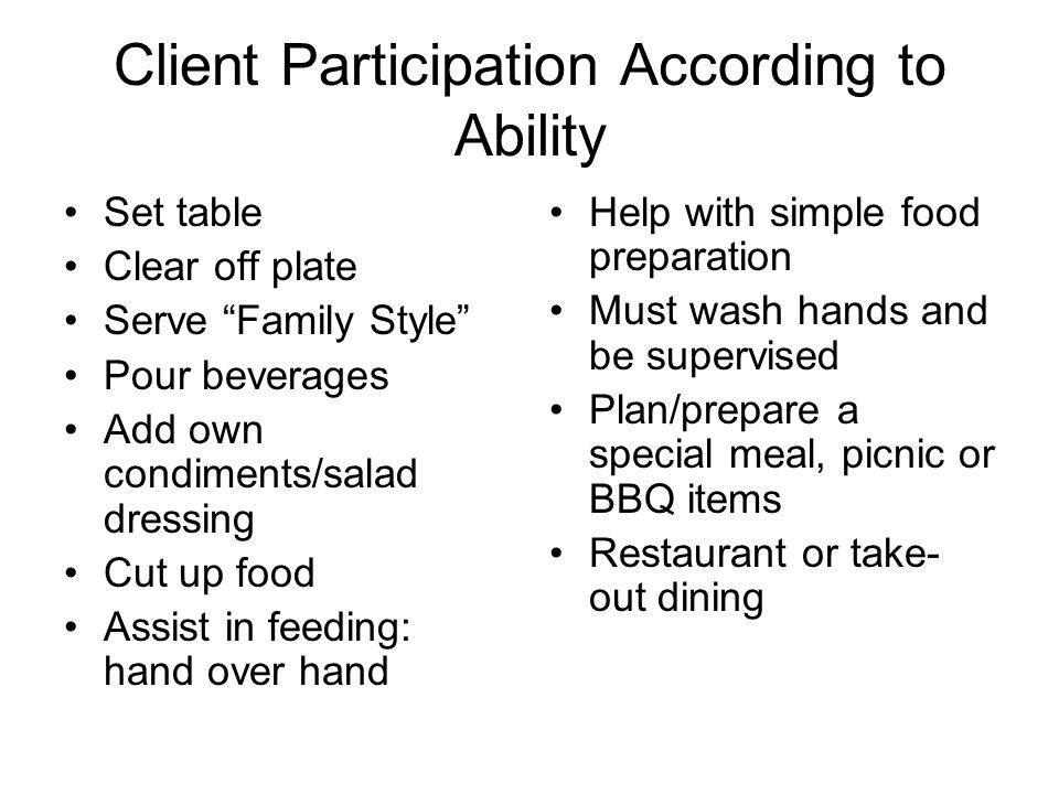 Client Participation According to Ability Set table Clear off plate Serve Family Style Pour beverages Add own condiments/salad dressing Cut up food Assist in feeding: hand over hand Help with simple food preparation Must wash hands and be supervised Plan/prepare a special meal, picnic or BBQ items Restaurant or take- out dining