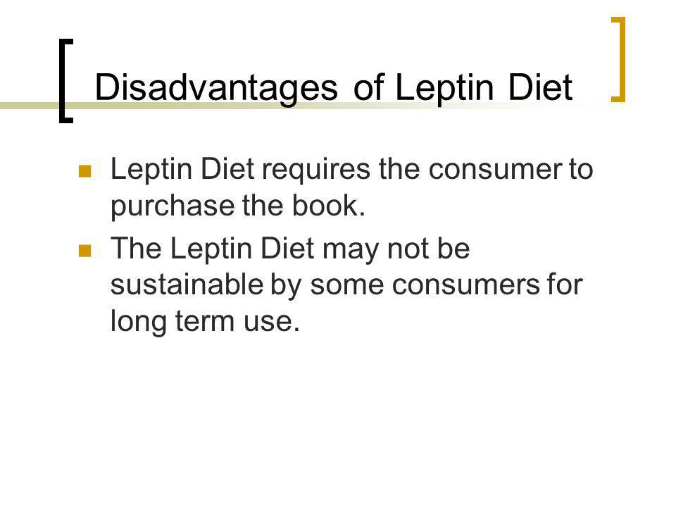 Disadvantages of Leptin Diet Leptin Diet requires the consumer to purchase the book. The Leptin Diet may not be sustainable by some consumers for long