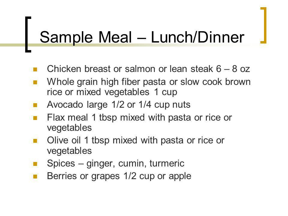 Sample Meal – Lunch/Dinner Chicken breast or salmon or lean steak 6 – 8 oz Whole grain high fiber pasta or slow cook brown rice or mixed vegetables 1 cup Avocado large 1/2 or 1/4 cup nuts Flax meal 1 tbsp mixed with pasta or rice or vegetables Olive oil 1 tbsp mixed with pasta or rice or vegetables Spices – ginger, cumin, turmeric Berries or grapes 1/2 cup or apple