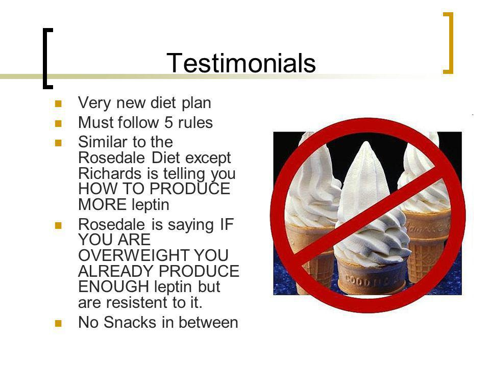 Testimonials Very new diet plan Must follow 5 rules Similar to the Rosedale Diet except Richards is telling you HOW TO PRODUCE MORE leptin Rosedale is saying IF YOU ARE OVERWEIGHT YOU ALREADY PRODUCE ENOUGH leptin but are resistent to it.