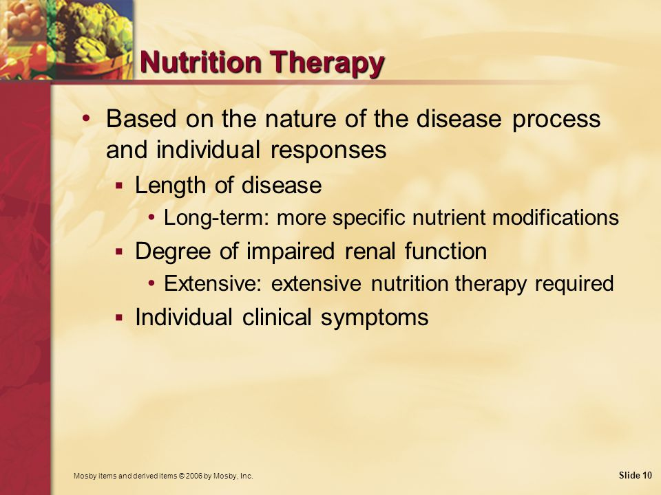 Mosby items and derived items © 2006 by Mosby, Inc. Slide 10 Nutrition Therapy Based on the nature of the disease process and individual responses Len