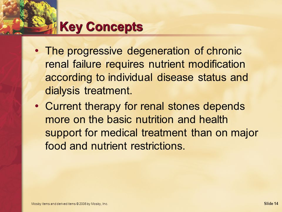 Mosby items and derived items © 2006 by Mosby, Inc. Slide 14 Key Concepts The progressive degeneration of chronic renal failure requires nutrient modi
