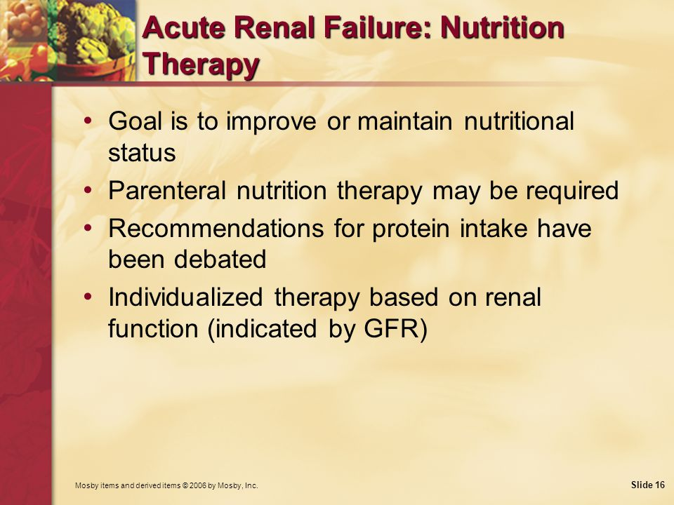 Mosby items and derived items © 2006 by Mosby, Inc. Slide 16 Acute Renal Failure: Nutrition Therapy Goal is to improve or maintain nutritional status