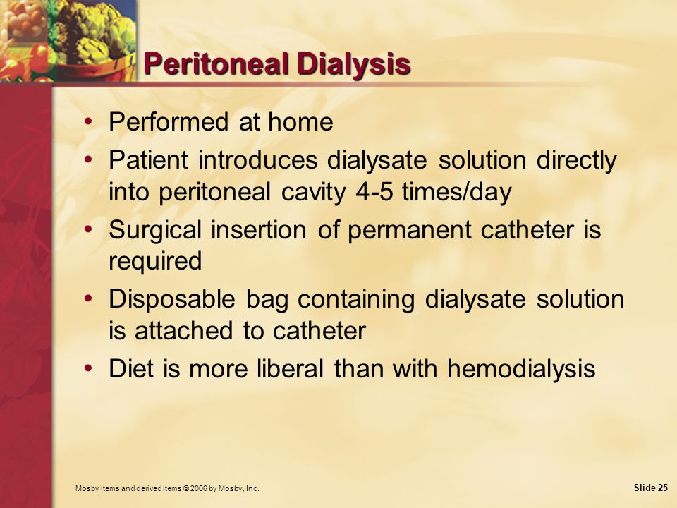 Mosby items and derived items © 2006 by Mosby, Inc. Slide 25 Peritoneal Dialysis Performed at home Patient introduces dialysate solution directly into