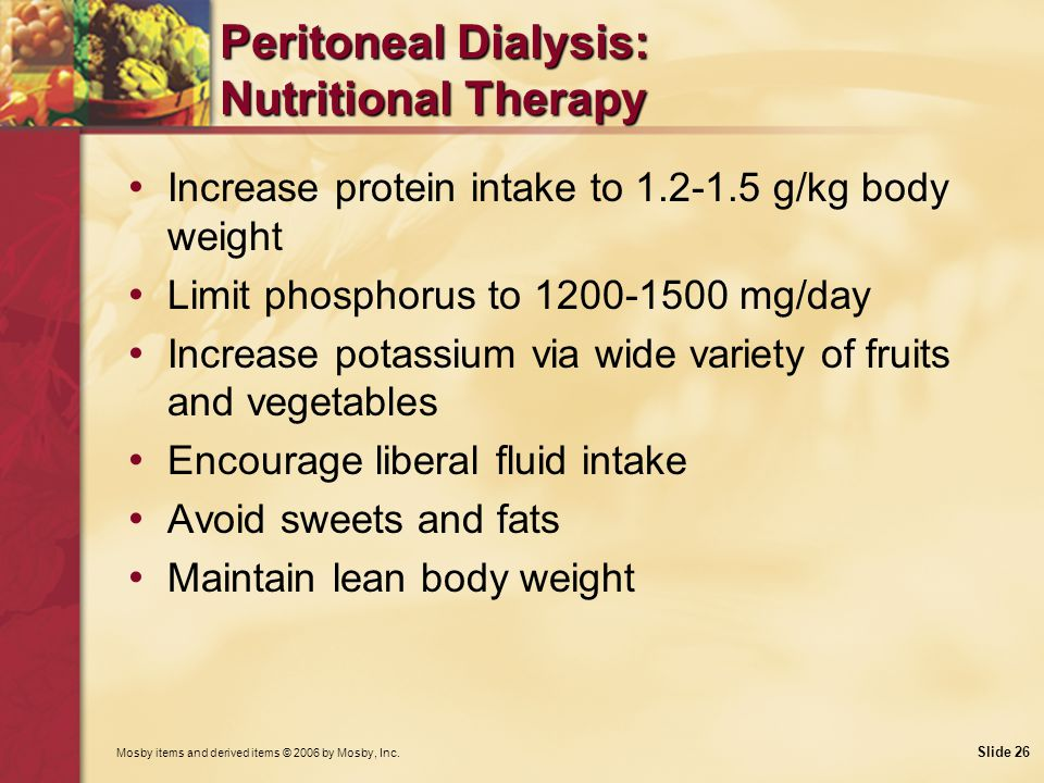 Mosby items and derived items © 2006 by Mosby, Inc. Slide 26 Peritoneal Dialysis: Nutritional Therapy Increase protein intake to 1.2-1.5 g/kg body wei