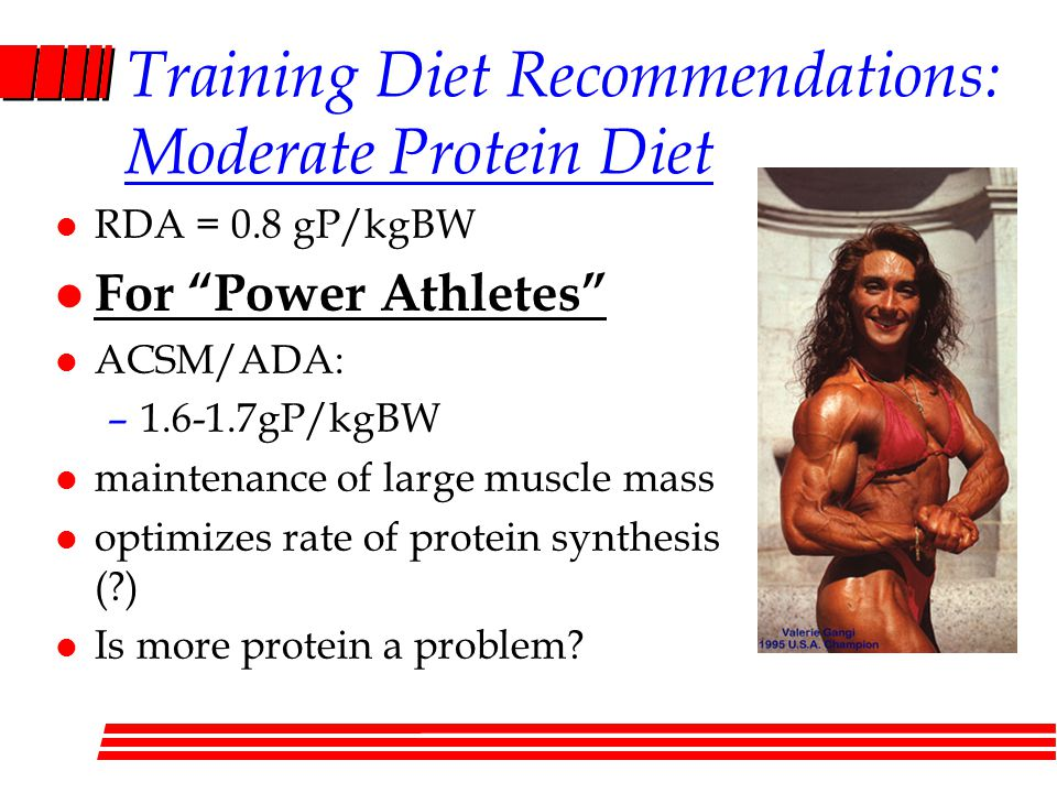 Training Diet Recommendations: Moderate Protein Diet l RDA = 0.8 gP/kgBW l For Power Athletes l ACSM/ADA: – gP/kgBW l maintenance of large muscle mass l optimizes rate of protein synthesis ( ) l Is more protein a problem