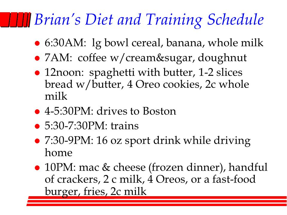 Brians Diet and Training Schedule l 6:30AM: lg bowl cereal, banana, whole milk l 7AM: coffee w/cream&sugar, doughnut l 12noon: spaghetti with butter, 1-2 slices bread w/butter, 4 Oreo cookies, 2c whole milk l 4-5:30PM: drives to Boston l 5:30-7:30PM: trains l 7:30-9PM: 16 oz sport drink while driving home l 10PM: mac & cheese (frozen dinner), handful of crackers, 2 c milk, 4 Oreos, or a fast-food burger, fries, 2c milk