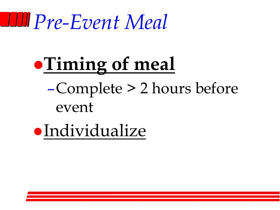 Pre-Event Meal l Timing of meal –Complete > 2 hours before event l Individualize