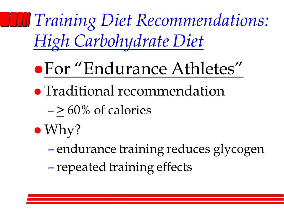 Training Diet Recommendations: High Carbohydrate Diet l For Endurance Athletes l Traditional recommendation –> 60% of calories l Why.