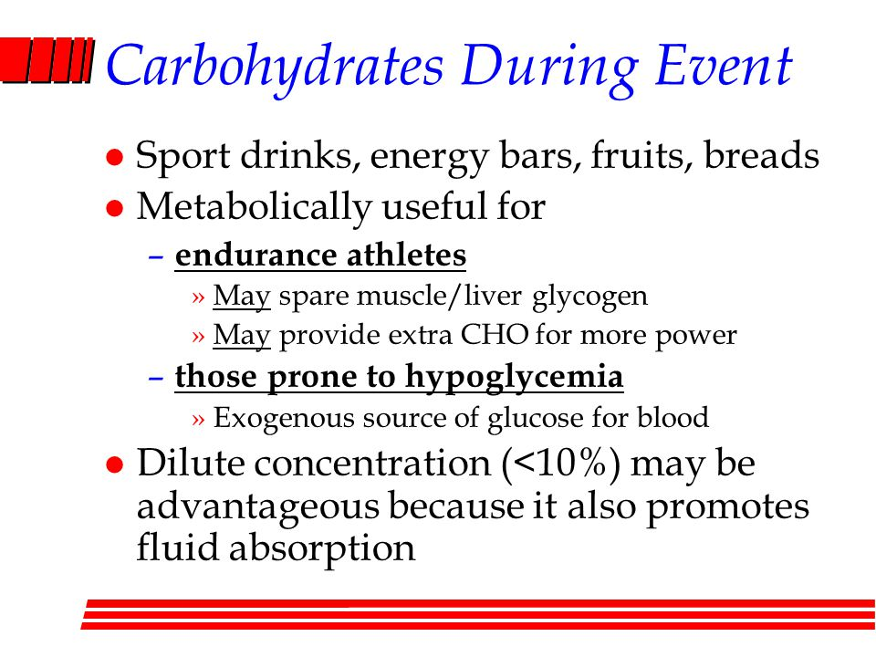 Carbohydrates During Event l Sport drinks, energy bars, fruits, breads l Metabolically useful for – endurance athletes »May spare muscle/liver glycogen »May provide extra CHO for more power – those prone to hypoglycemia »Exogenous source of glucose for blood l Dilute concentration (<10%) may be advantageous because it also promotes fluid absorption